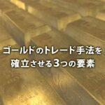ゴールドのトレード手法を確立させる3つの要素