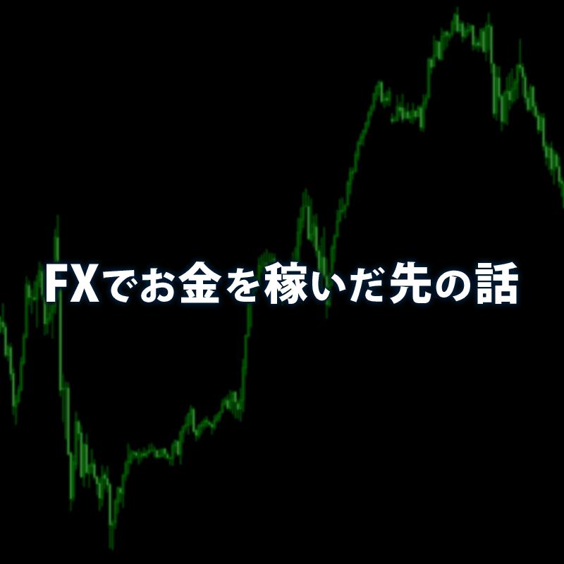 FXでお金を稼いだ先の話